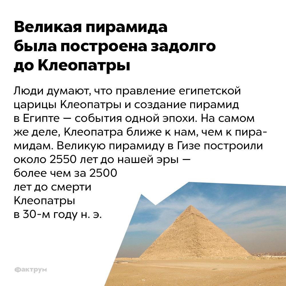 Великая пирамида была построена задолго доКлеопатры.