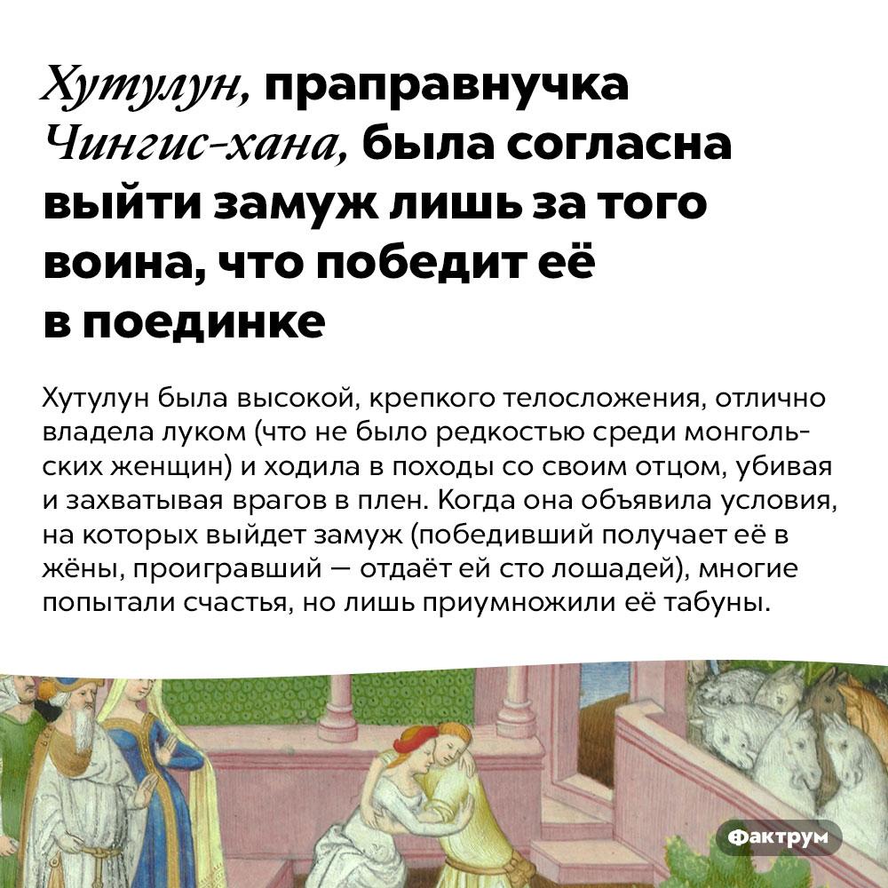 Хутулун, праправнучка Чингис-хана, была согласна выйти замуж лишь затого воина, что победит её впоединке. Хутулун была высокой, крепкого телосложения, отлично владела луком (что не было редкостью среди монгольских женщин) и ходила в походы со своим отцом, убивая и захватывая врагов в плен. Когда она объявила условия, на которых выйдет замуж (победивший получает её в жёны, проигравший — отдаёт ей сто лошадей), многие попытали счастья, но лишь приумножили её табуны.