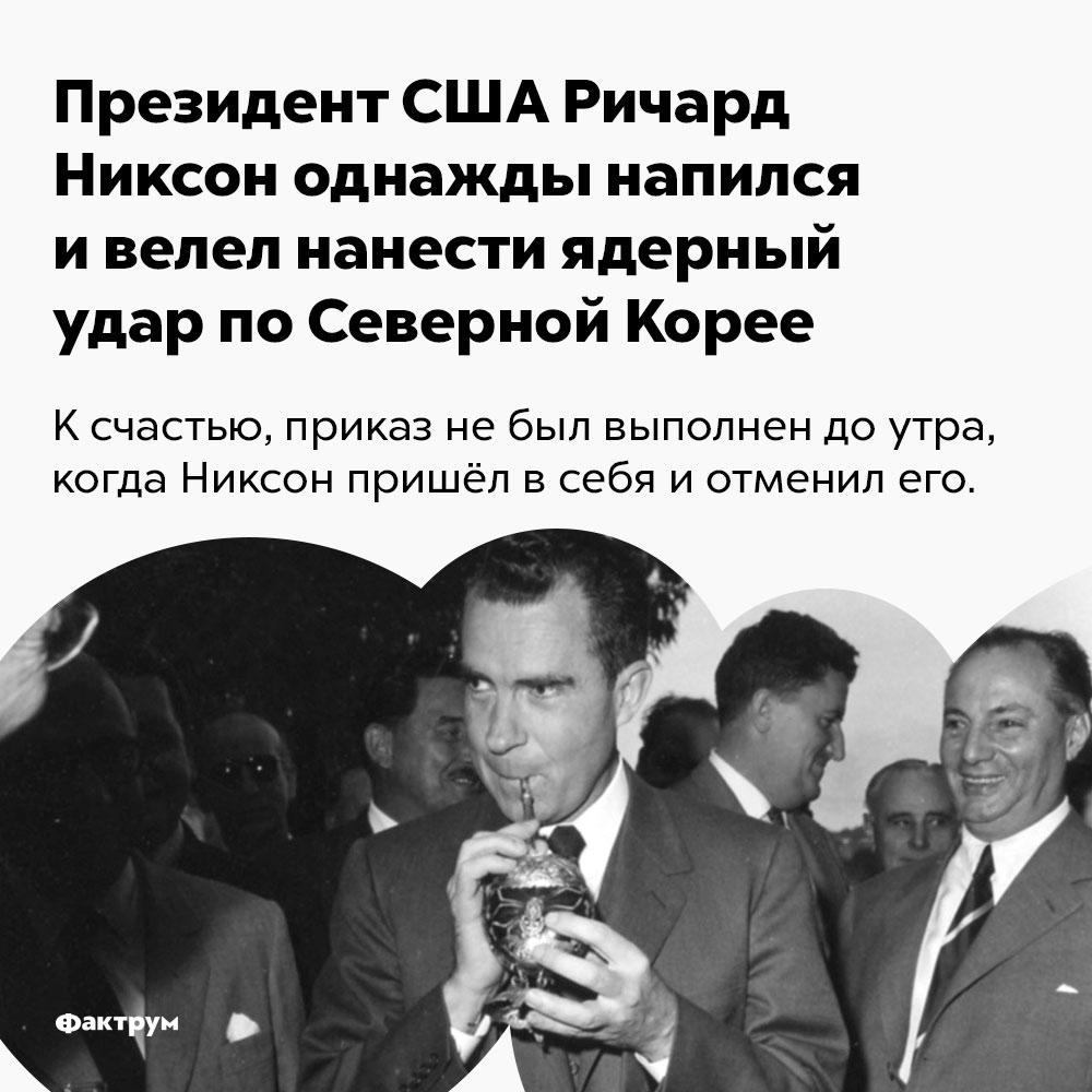Президент США Ричард Никсон однажды напился ивелел нанести ядерный удар поСеверной Корее.