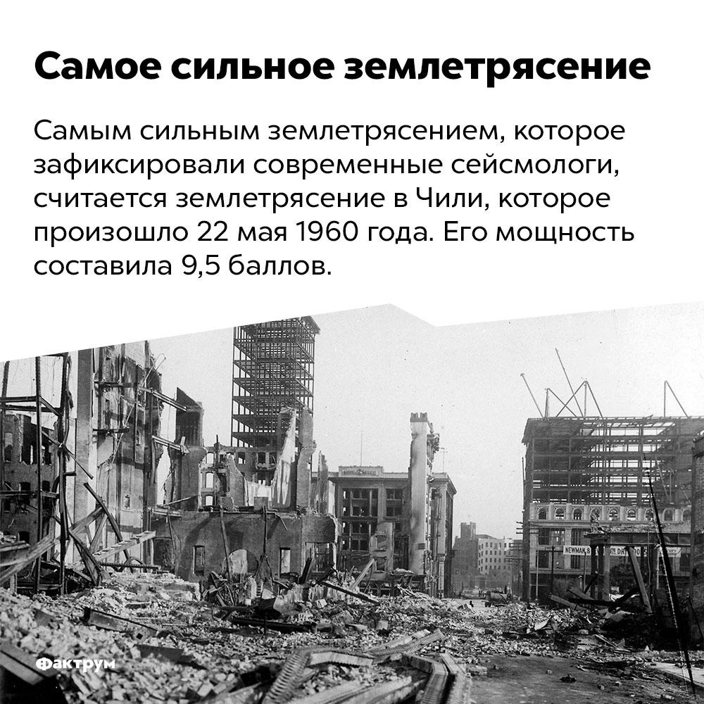 Самое сильное землетрясение. Самым сильным землетрясением, которое зафиксировали современные сейсмологи, считается землетрясение в Чили, которое произошло 22 мая 1960 года. Его мощность составила 9,5 баллов.