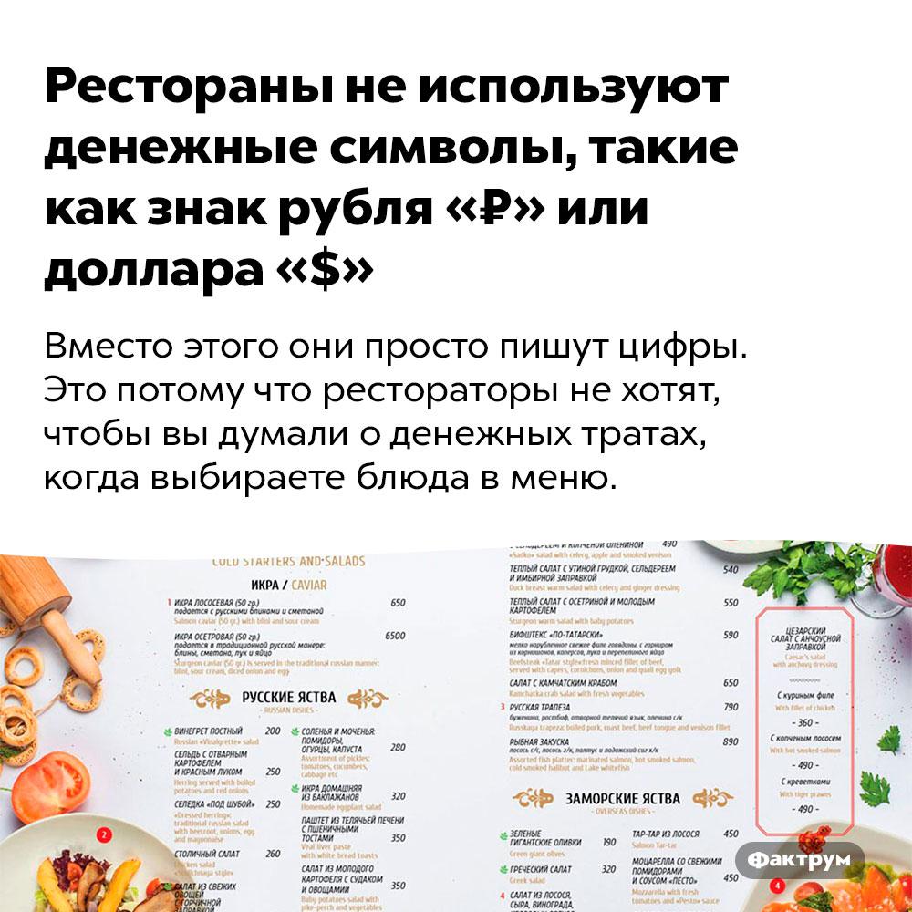Рестораны неиспользуют денежные символы, такие как знак рубля «₽» или доллара «$». Вместо этого они просто пишут цифры. Это потому что рестораторы не хотят, чтобы вы думали о денежных тратах, когда выбираете блюда в меню.