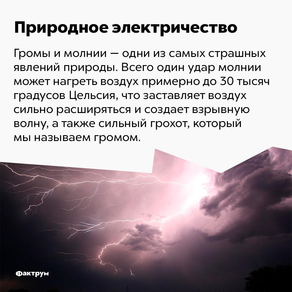 Всего один удар молнии может нагреть воздух примерно до 30 тысяч градусов Цельсия. Громы и молнии — одни из самых страшных явлений природы. Всего один удар молнии может нагреть воздух примерно до 30 тысяч градусов Цельсия, что заставляет воздух сильно расширяться и создаёт взрывную волну, а также сильный грохот, который мы называем громом.