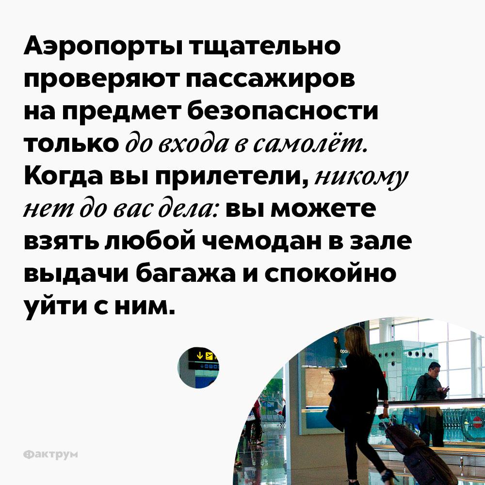 Аэропорты тщательно проверяют пассажиров напредмет безопасности только довхода всамолёт. Когда вы прилетели, до вас, как правило, никому нет дела: вы можете взять любой чемодан в зале выдачи багажа и спокойно уйти с ним.