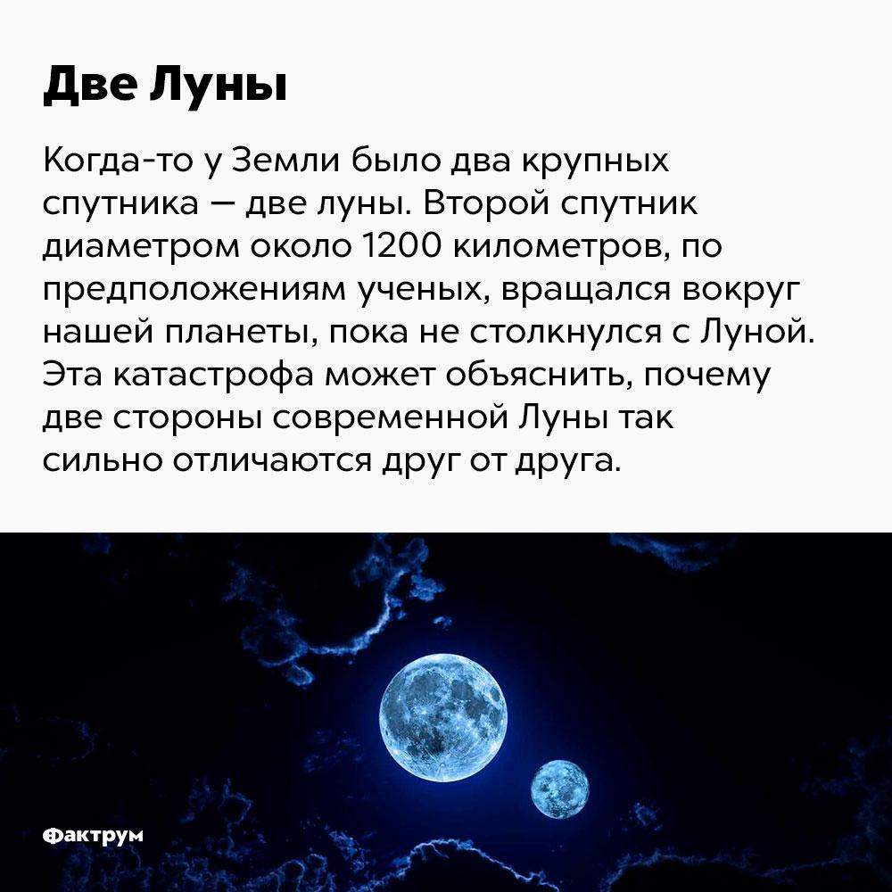 Когда-то у Земли было два крупных спутника. Второй спутник, диаметром около 1200 км, по предположениям учёных, вращался вокруг нашей планеты, пока не столкнулся с Луной. Эта катастрофа может объяснить, почему две стороны современной Луны так отличаются друг от друга.