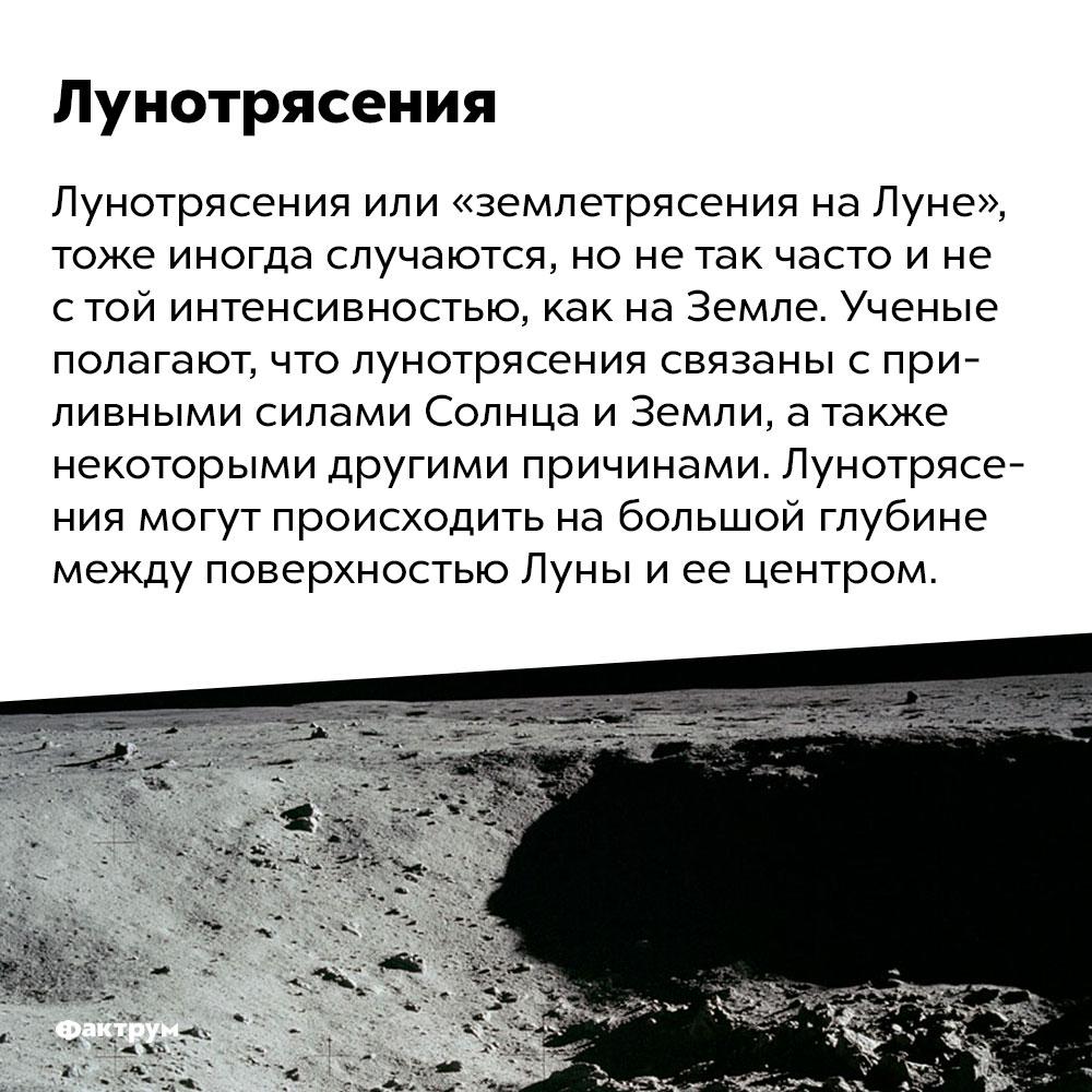 Существуют лунотрясения. Лунотрясения или «землетрясения на Луне», тоже иногда случаются, но не так часто и не с той интенсивностью, как на Земле. Ученые полагают, что лунотрясения связаны с приливными силами Солнца и Земли, а также некоторыми другими причинами. Лунотрясения могут происходить на большой глубине между поверхностью Луны и ее центром.