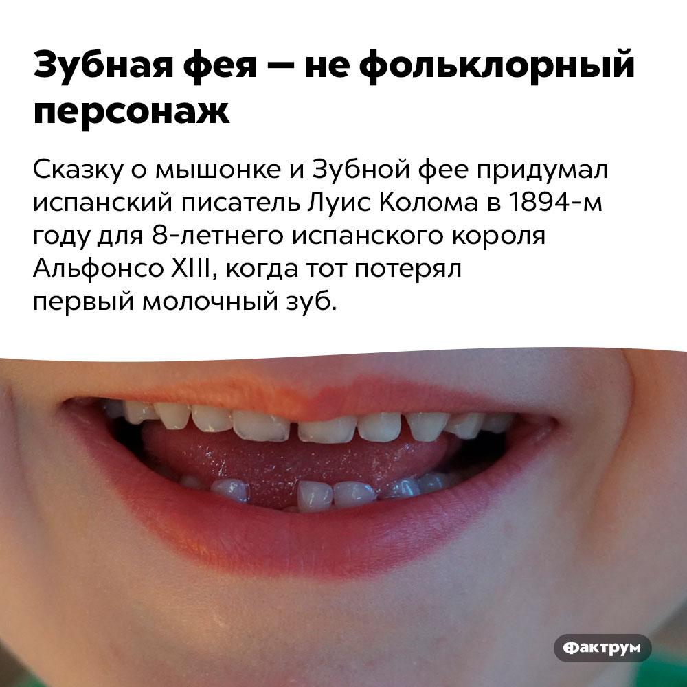 Зубная фея — нефольклорный персонаж. Сказку о мышонке и Зубной фее придумал испанский писатель Луис Колома в 1894-м году для 8-летнего испанского короля Альфонсо XIII, когда тот потерял первый молочный зуб.