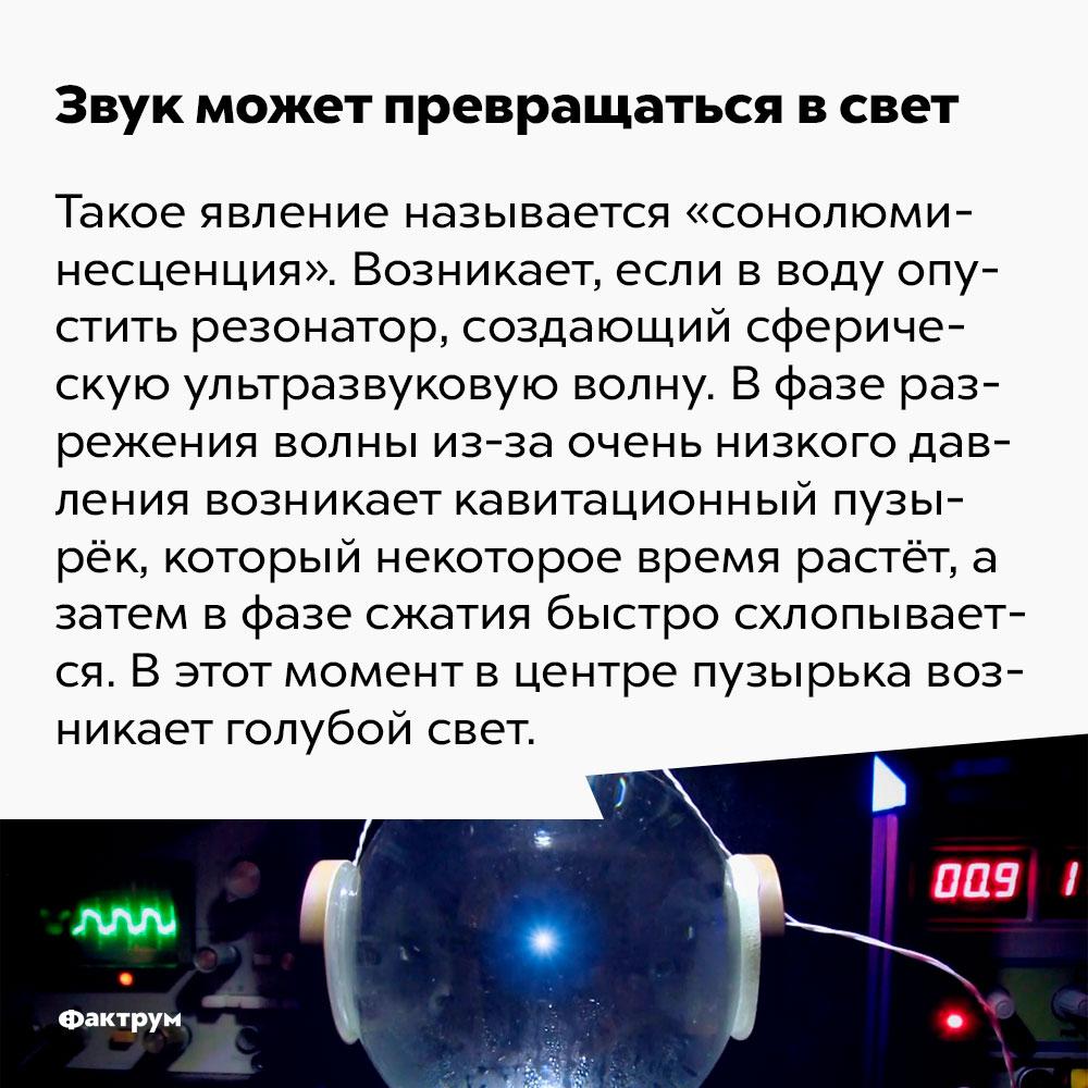 Звук может превращаться всвет. Такое явление называется «сонолюминесценция». Возникает, если в воду опустить резонатор, создающий сферическую ультразвуковую волну. В фазе разрежения волны из-за очень низкого давления возникает кавитационный пузырёк, который некоторое время растёт, а затем в фазе сжатия быстро схлопывается. В этот момент в центре пузырька возникает голубой свет.