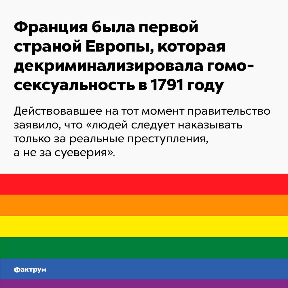 Франция была первой страной Европы, которая декриминализировала гомосексуальность в1791году. Действовавшее на тот момент правительство заявило, что «людей следует наказывать за реальные преступления, а не за суеверия».