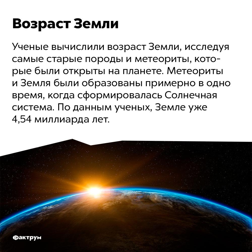 Возраст Земли. Ученые вычислили возраст Земли, исследуя самые старые породы и метеориты, которые были открыты на планете. Метеориты и Земля были образованы примерно в одно время, когда сформировалась Солнечная система. По данным ученых, Земле уже 4,54 миллиарда лет.