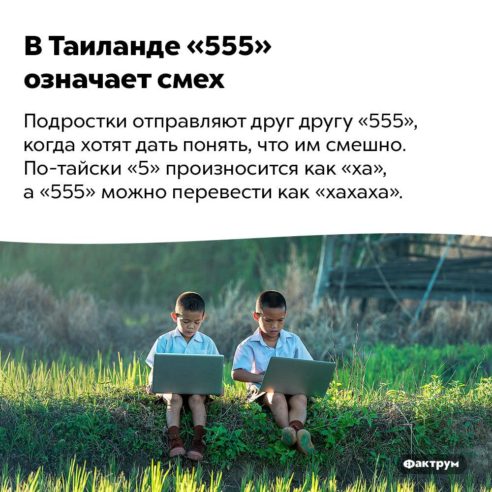 ВТаиланде «555» означает смех. Подростки отправляют друг другу «555», когда хотят дать понять, что им смешно. По-тайски «5» произносится как «ха», а «555» можно перевести как «хахаха».