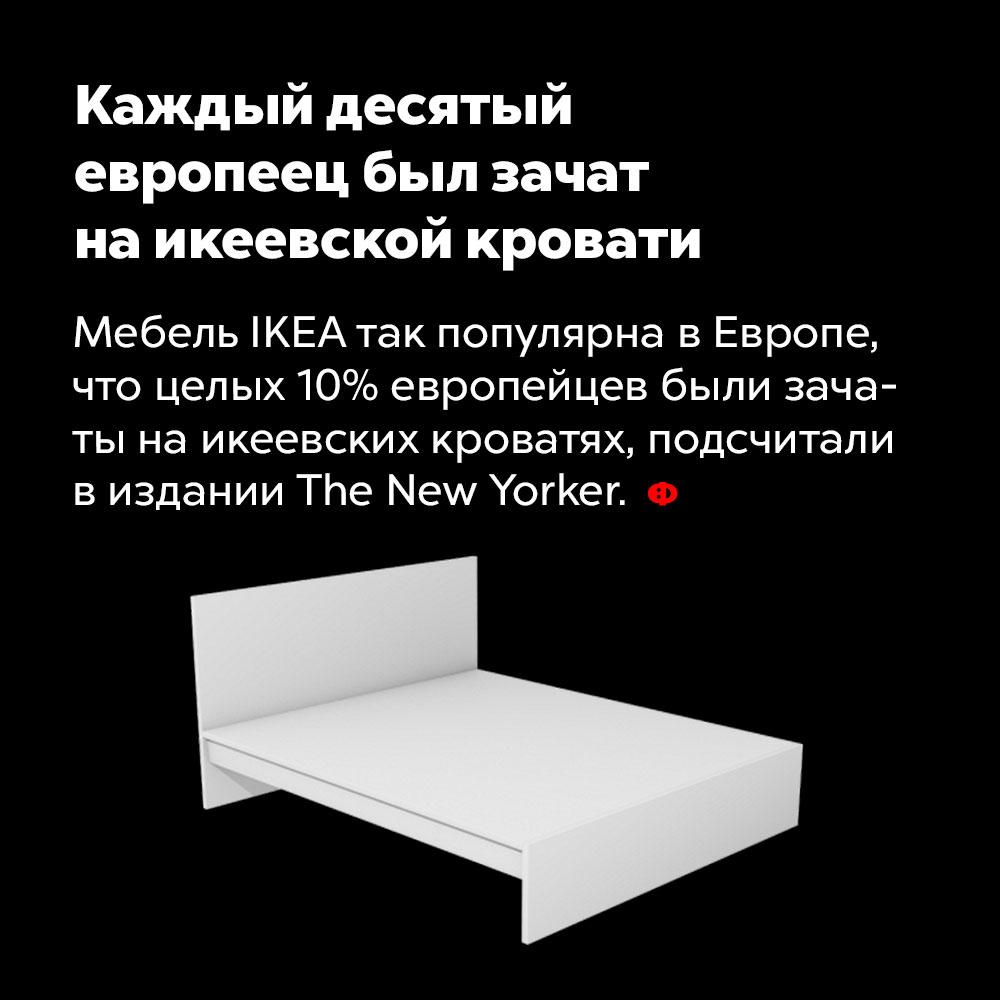 Каждый десятый европеец был зачат наикеевской кровати. Мебель IKEA так популярна в Европе, что целых 10% европейцев были зачаты на икеевских кроватях, подсчитали в издании The New Yorker.