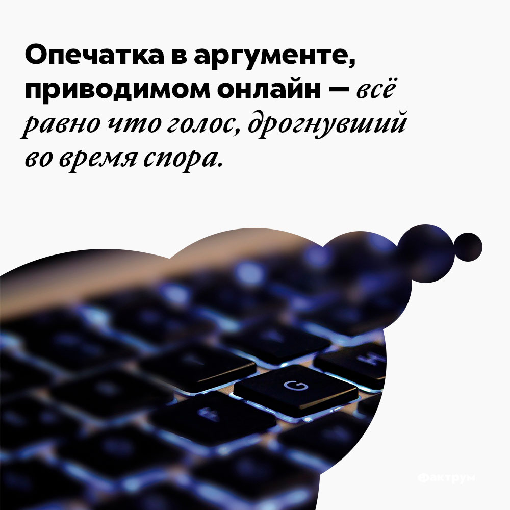 Опечатка варгументе, приводимом онлайн — всё равно что голос, дрогнувший вовремя спора. Опечатка в аргументе, приводимом онлайн — всё равно что голос, дрогнувший во время спора.