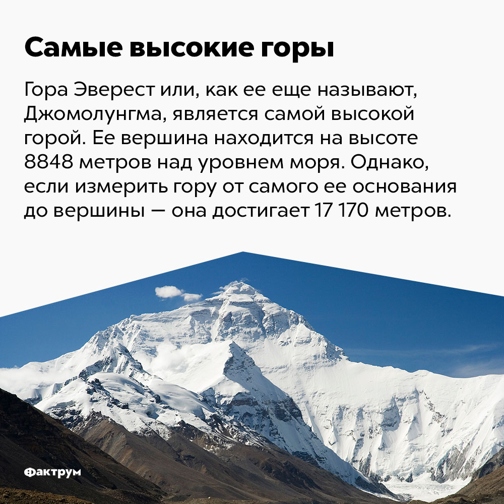 Самая высокая гора. Гора Эверест или, как её ещё называют, Джомолунгма, является самой высокой горой в мире. Её вершина находится на высоте 8848 метров над уровнем моря. Однако, если измерить гору от самого её основания до вершины — она достигает 17 170 метров.