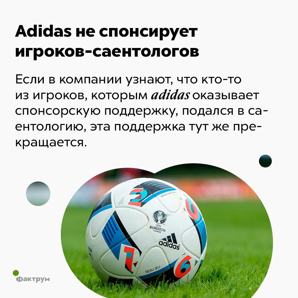 Adidas неспонсирует игроков-саентологов. Если в компании узнают, что кто-то из игроков, которым adidas оказывает спонсорскую поддержку, подался в саентологию, эта поддержка тут же прекращается.