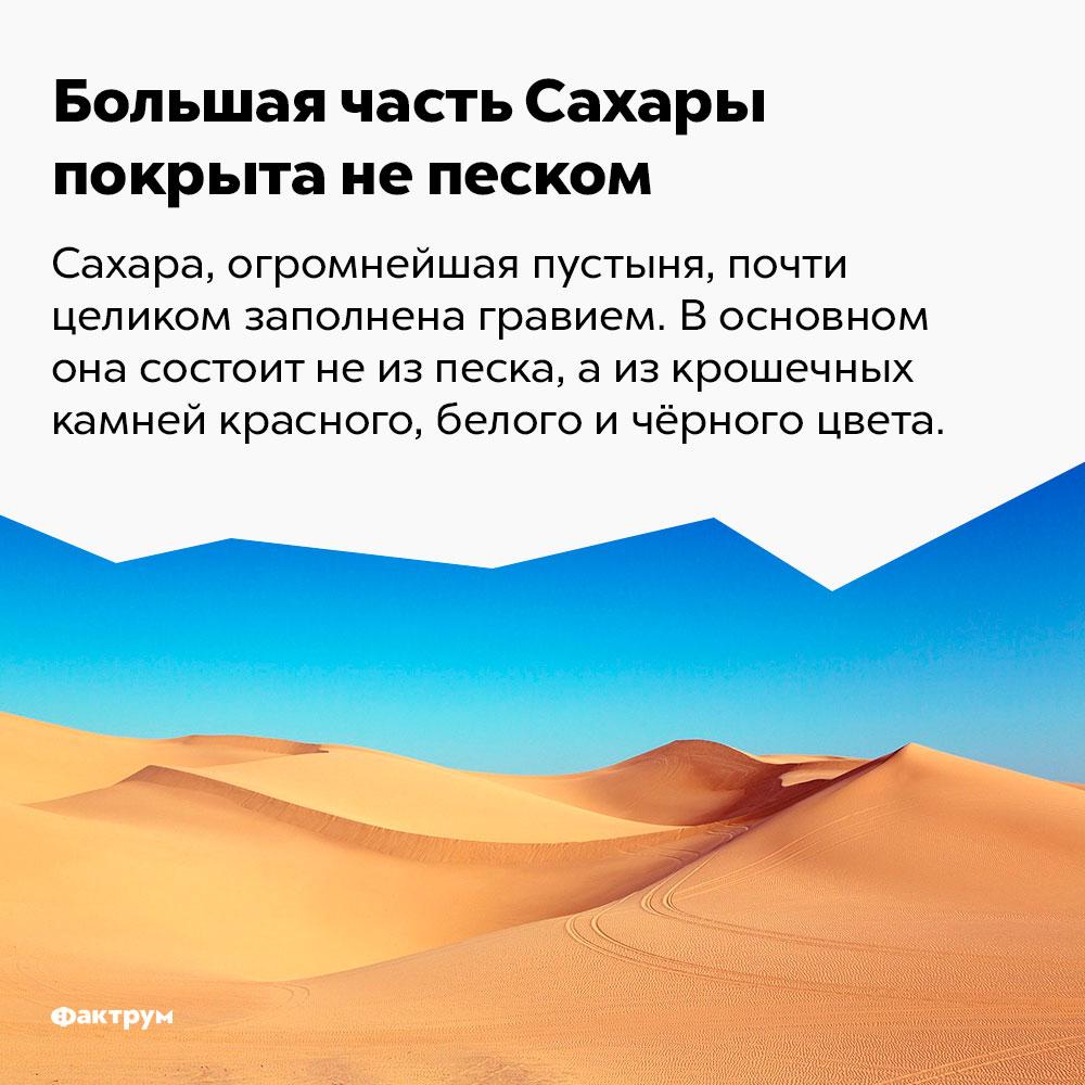 Большая часть Сахары покрыта непеском. Сахара, огромнейшая пустыня, почти целиком заполнена гравием. В основном она состоит не из песка, а из крошечных камешков красного, белого и чёрного цвета.