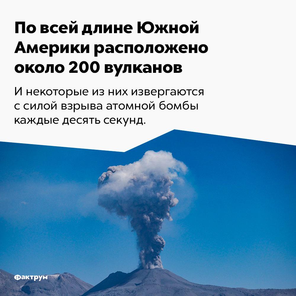 Повсей длине Южной Америки расположено около 200вулканов. И некоторые из них извергаются с силой взрыва атомной бомбы каждые десять секунд.