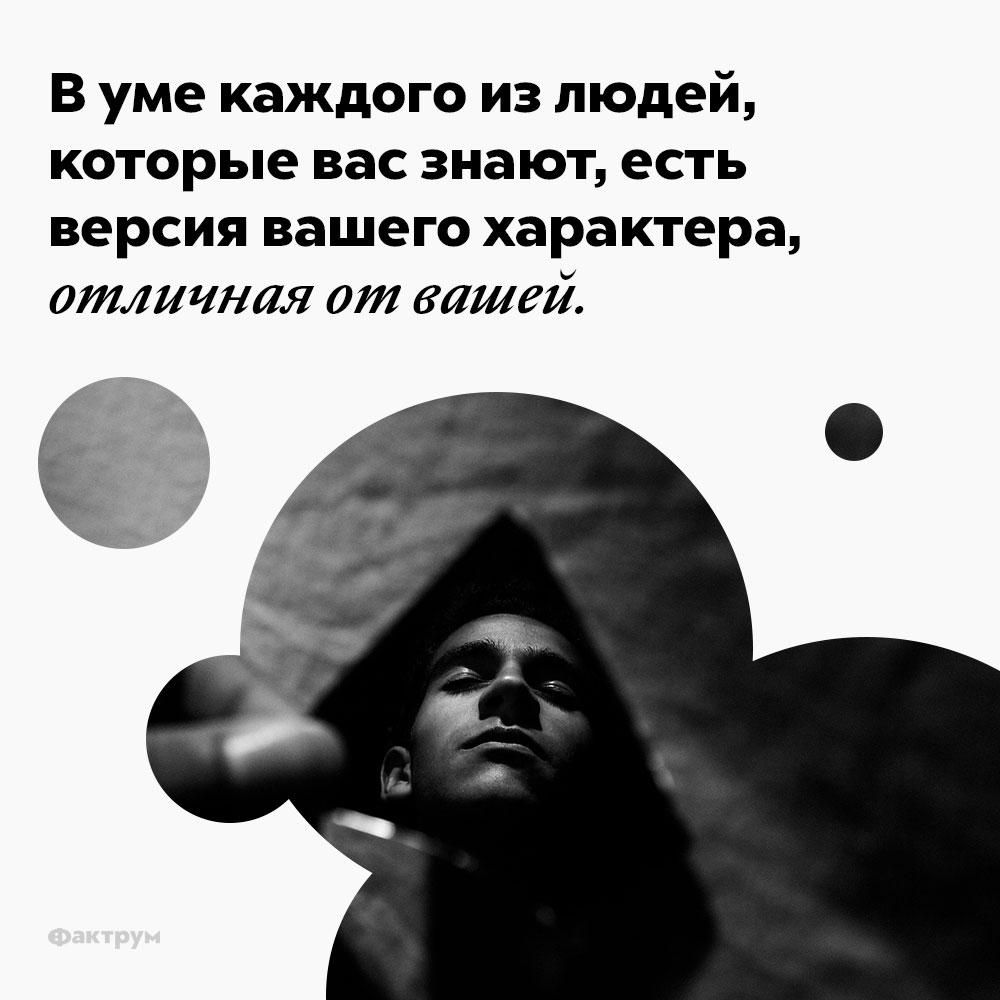 Вуме каждого излюдей, которые вас знают, есть версия вашего характера, отличная отвашей. В уме каждого из людей, которые вас знают, есть версия вашего характера, отличная от вашей.