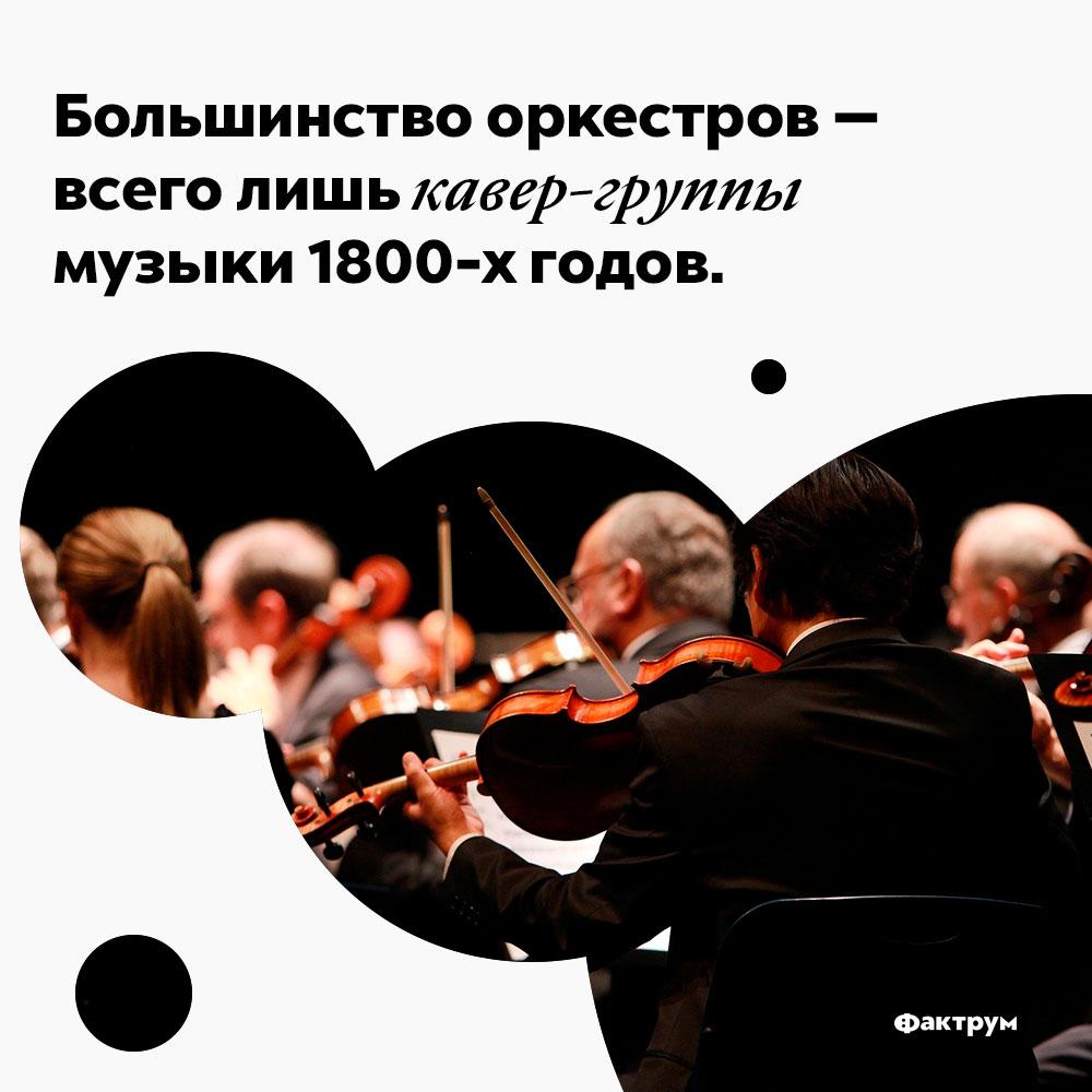 Большинство оркестров — всего лишь кавер-группы музыки 1800-х годов. Большинство оркестров — всего лишь кавер-группы музыки 1800-х годов.