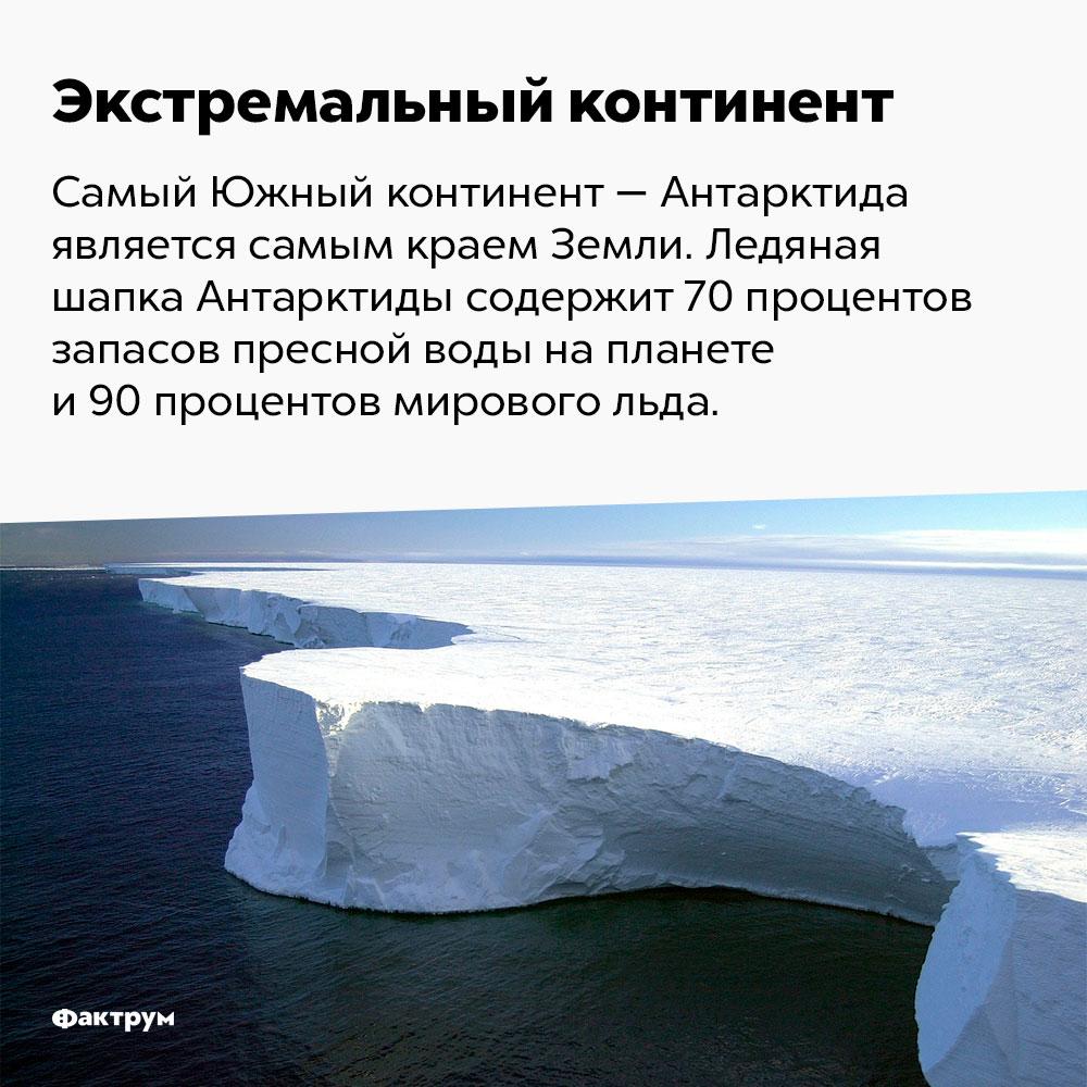 Экстремальный континент. Самый южный континент — Антарктида — является самым краем Земли. Ледяная шапка Антарктиды содержит 70% запасов пресной воды на планете и 90% мирового льда.