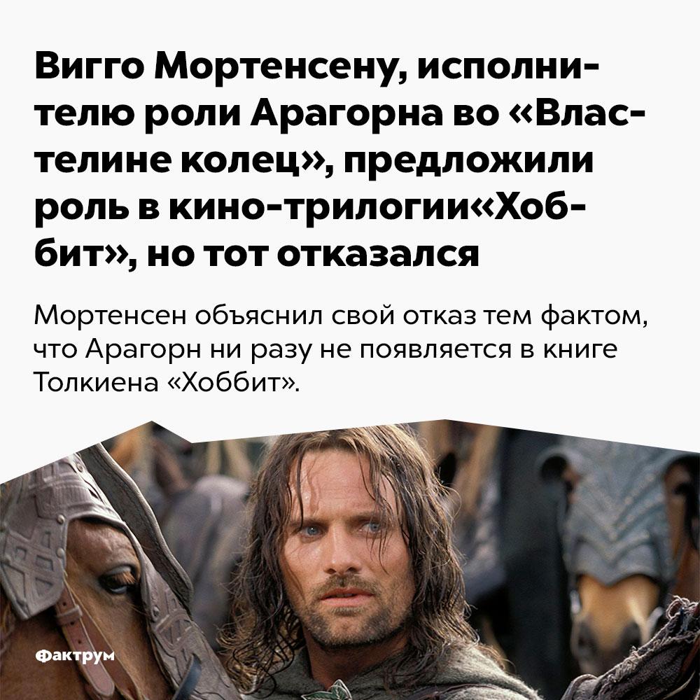 Вигго Мортенсену, исполнителю роли Арагорна во«Властелине колец», предложили роль вкино-трилогии «Хоббит», нотот отказался. Мортенсен объяснил свой отказ тем фактом, что Арагорн ни разу не появляется в книге Толкина «Хоббит».