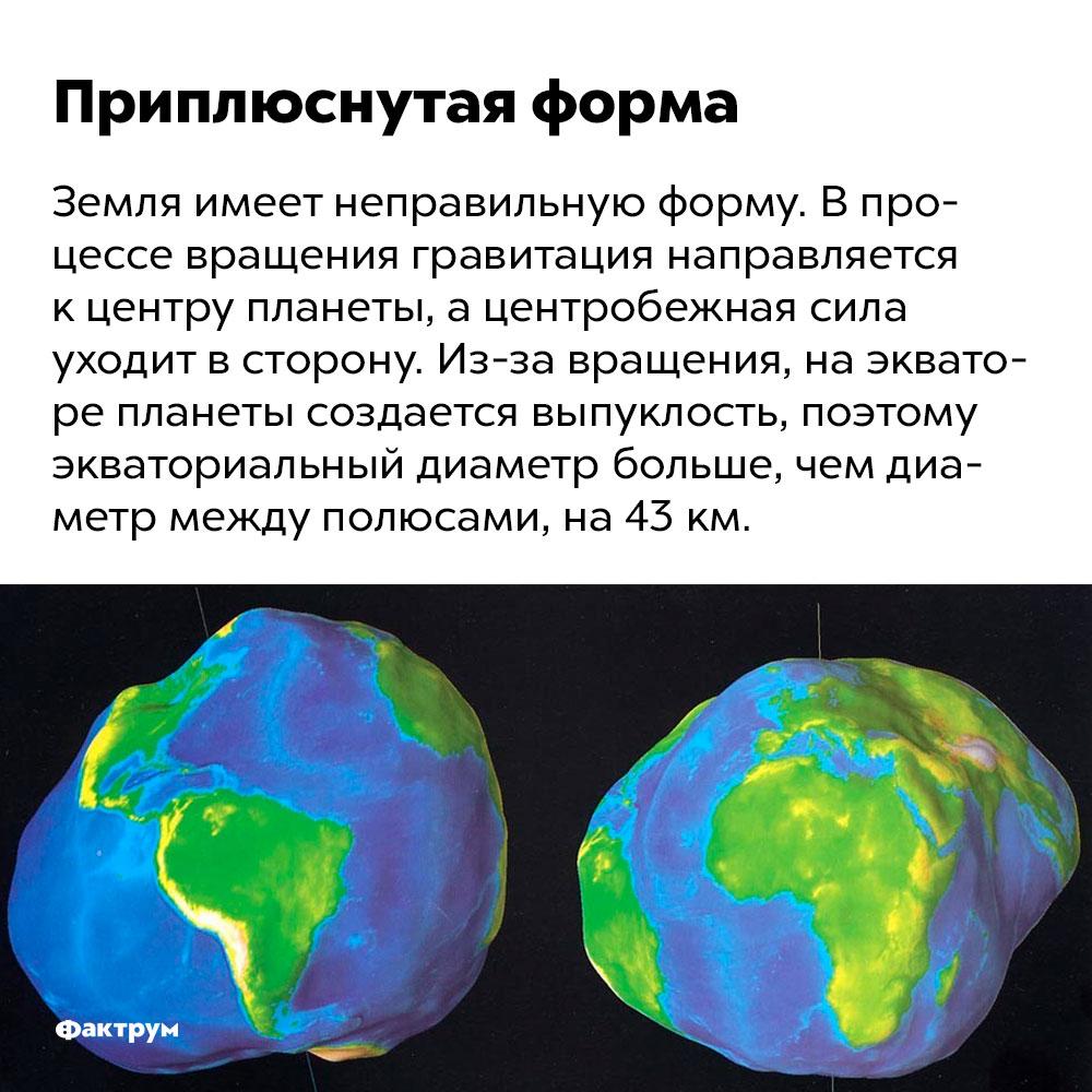 Земля имеет неправильную форму. Земля имеет неправильную форму. В процессе вращения гравитация направляется к центру планеты, а центробежная сила уходит в сторону. Из-за вращения, на экваторе планеты создается выпуклость, поэтому экваториальный диаметр больше, чем диаметр между полюсами, на 43 км.
