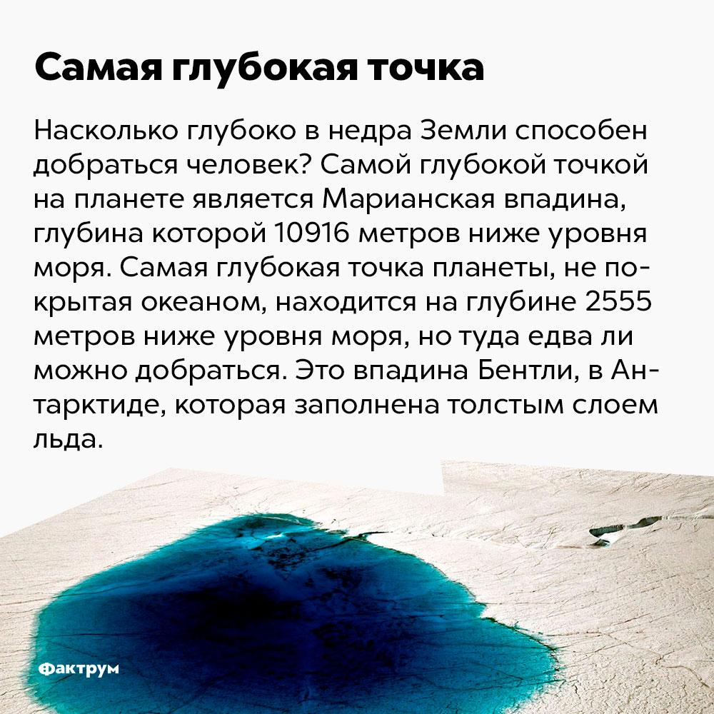 Самая глубока точка на планете — это Марианская впадина. Насколько глубоко в недра Земли способен забраться человек? Самой глубокой точкой на планете является Марианская впадина, глубина которой — 10 916 метров ниже уровня моря. Самая глубокая точка планеты, не покрытая океаном, находится на глубине 2555 метров ниже уровня моря, но туда едва ли можно добраться. Это впадина Бентли, в Антарктиде, которая заполнена толстым слоем льда.
