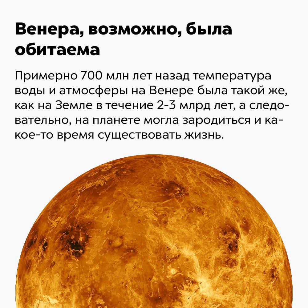 Венера, возможно, была обитаема. Примерно 700 млн лет назад температура воды на Венере была такой же, как на Земле в течение 2-3 млрд лет, а следовательно, на планете могла зародиться и какое-то время существовать жизнь.