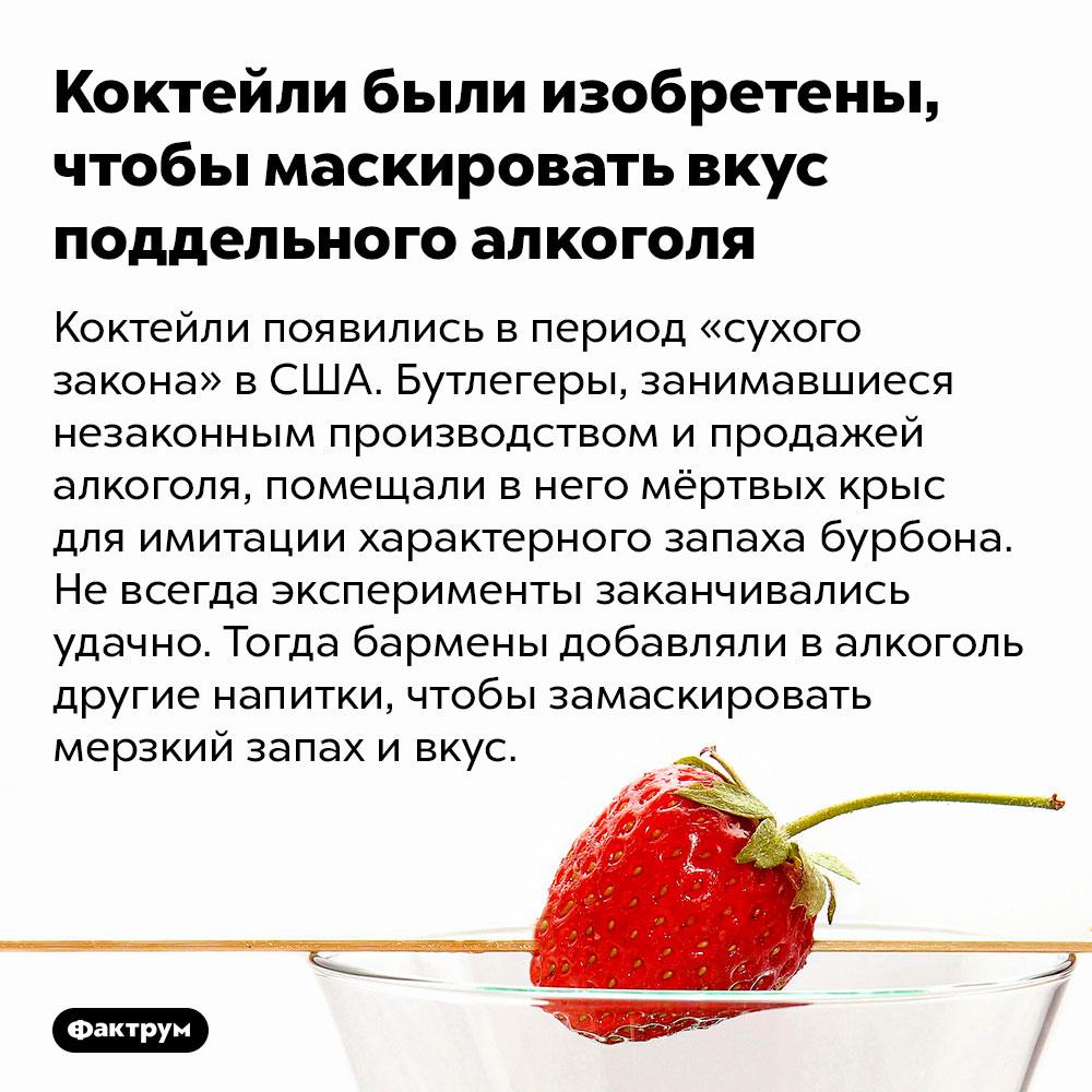 Коктейли были изобретены, чтобы маскировать вкус поддельного алкоголя. Коктейли появились в период «сухого закона» в США. Бутлегеры, занимавшиеся незаконным производством и продажей алкоголя, помещали в него мёртвых крыс для имитации характерного запаха бурбона. Не всегда эксперименты заканчивались удачно. Тогда бармены добавляли в алкоголь другие напитки, чтобы замаскировать мерзкий запах и вкус.