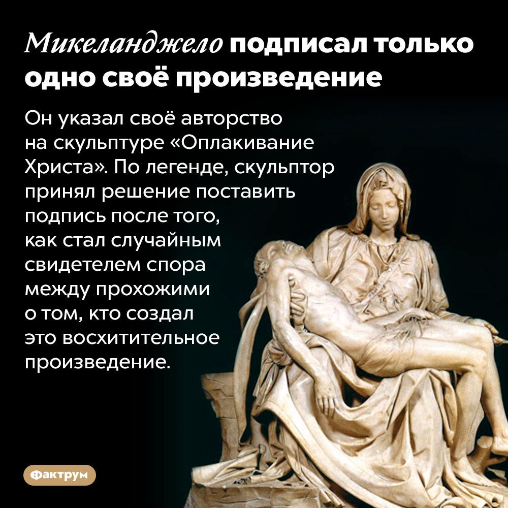 Микеланджело подписал только одно своё произведение. Он указал своё авторство на скульптуре «Оплакивание Христа». По легенде, скульптор принял решение поставить подпись после того, как стал случайным свидетелем спора между прохожими о том, кто создал это восхитительное произведение.