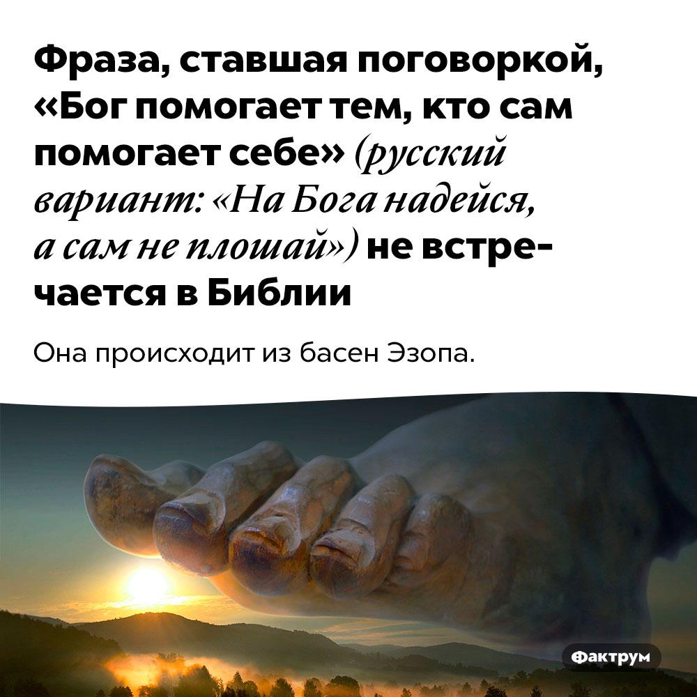 Фраза, ставшая поговоркой, «Бог помогает тем, кто сам помогает себе» (русский вариант: «НаБога надейся, асам неплошай») невстречается вБиблии. Она происходит из басен Эзопа.