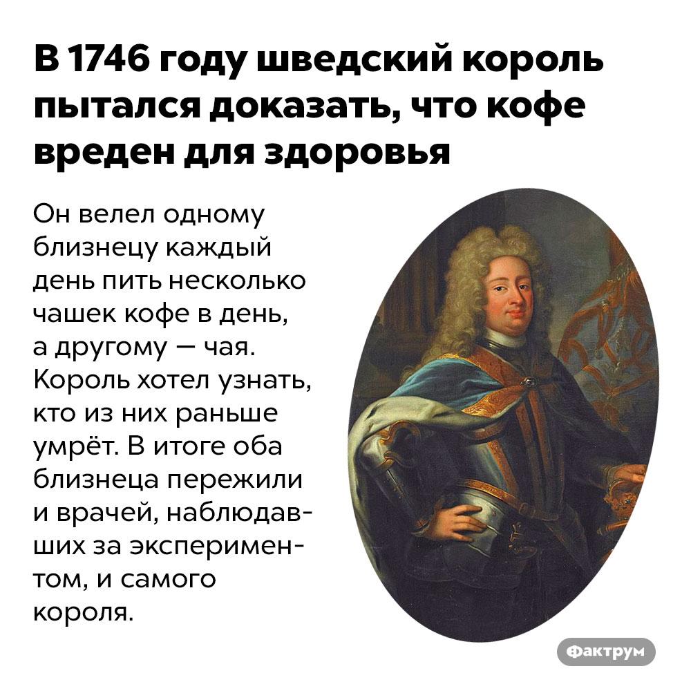 В1746году шведский король пытался доказать, что кофе вреден для здоровья. Он велел одному близнецу каждый день пить несколько чашек кофе в день, а другому — чая. Король хотел узнать, кто из них раньше умрёт. В итоге оба близнеца пережили и врачей, наблюдавших за экспериментом, и самого короля.