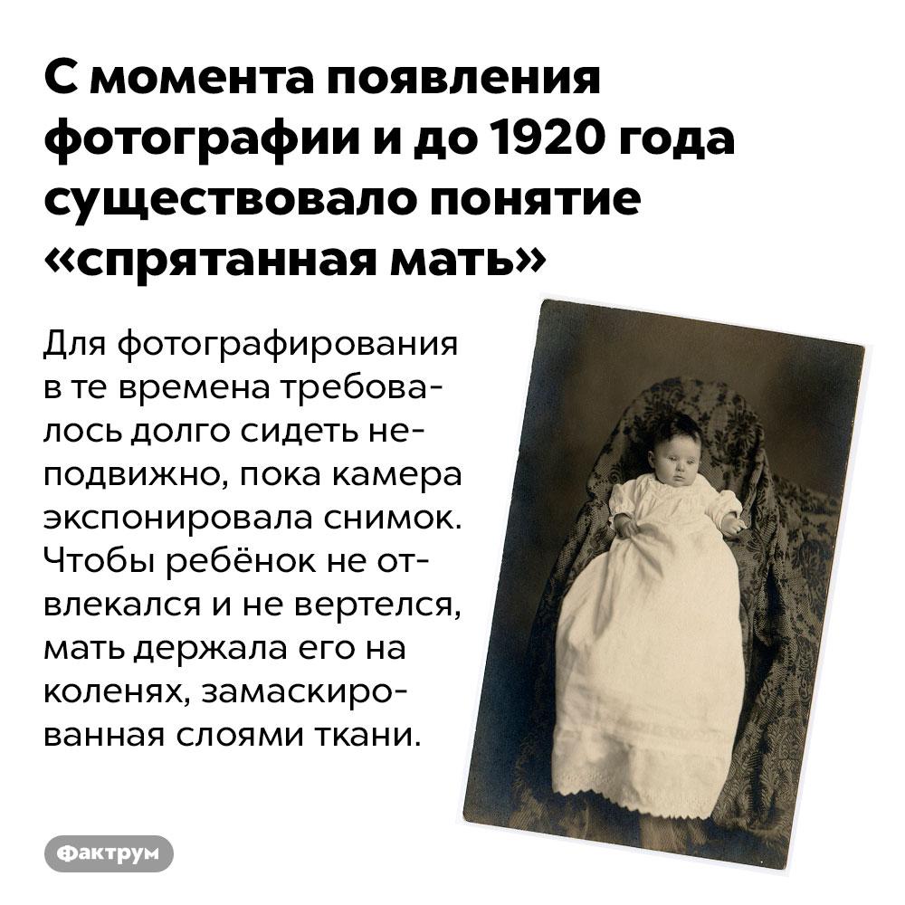 Смомента появления фотографии идо1920года существовало понятие «спрятанная мать». Для фотографирования в те времена требовалось долго сидеть неподвижно, пока камера экспонировала снимок. Чтобы ребёнок не отвлекался и не вертелся, мать держала его на коленях, замаскированная слоями ткани.