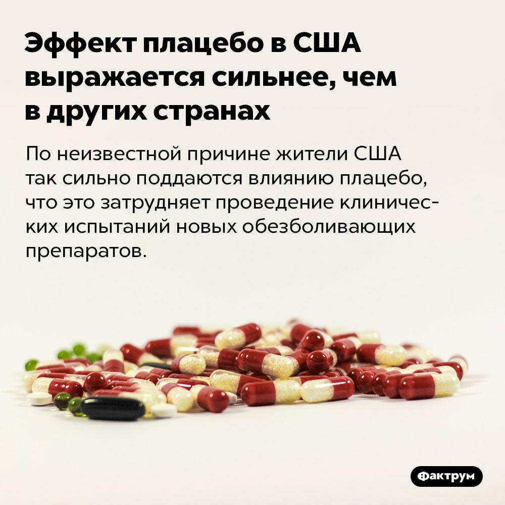 Эффект плацебо вСША выражается сильнее, чем вдругих странах. По неизвестной причине жители США так сильно поддаются влиянию плацебо, что это затрудняет проведение клинических испытаний новых обезболивающих препаратов.