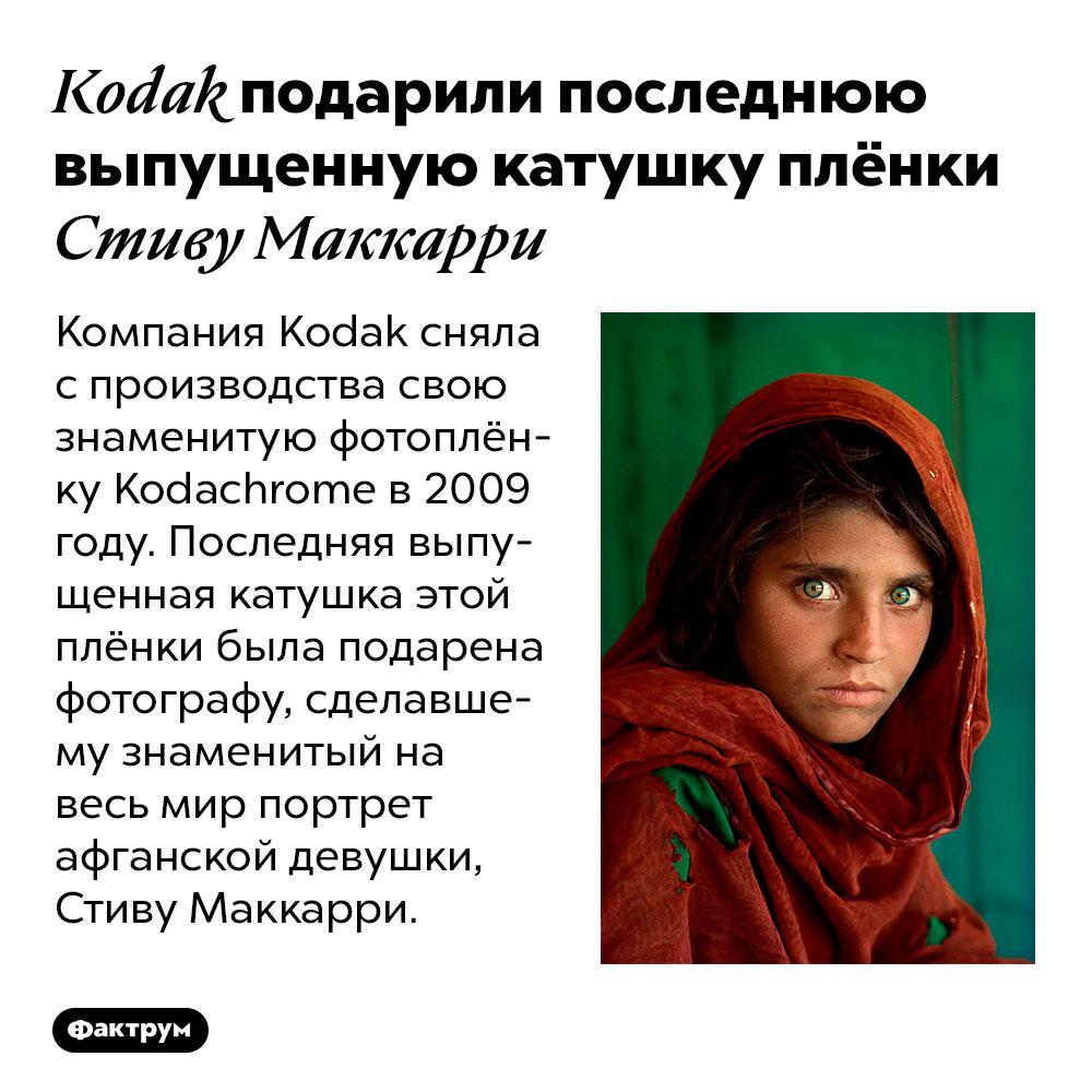 Kodak подарили последнюю выпущенную катушку плёнки Стиву Маккарри. Компания Kodak сняла с производства свою знаменитую фотоплёнку Kodachrome в 2009 году. Последняя выпущенная катушка этой плёнки была подарена фотографу, сделавшему знаменитый на весь мир портрет афганской девушки, Стиву Маккарри.
