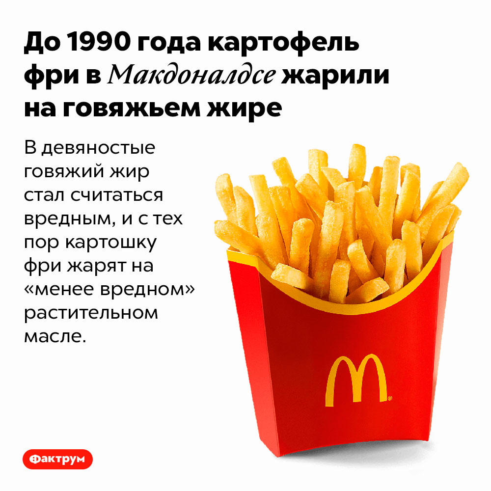 До1990года картофель фри вМакдоналдсе жарили наговяжьем жире. В девяностые говяжий жир стал считаться вредным, и с тех пор картошку фри жарят на «менее вредном» растительном масле.