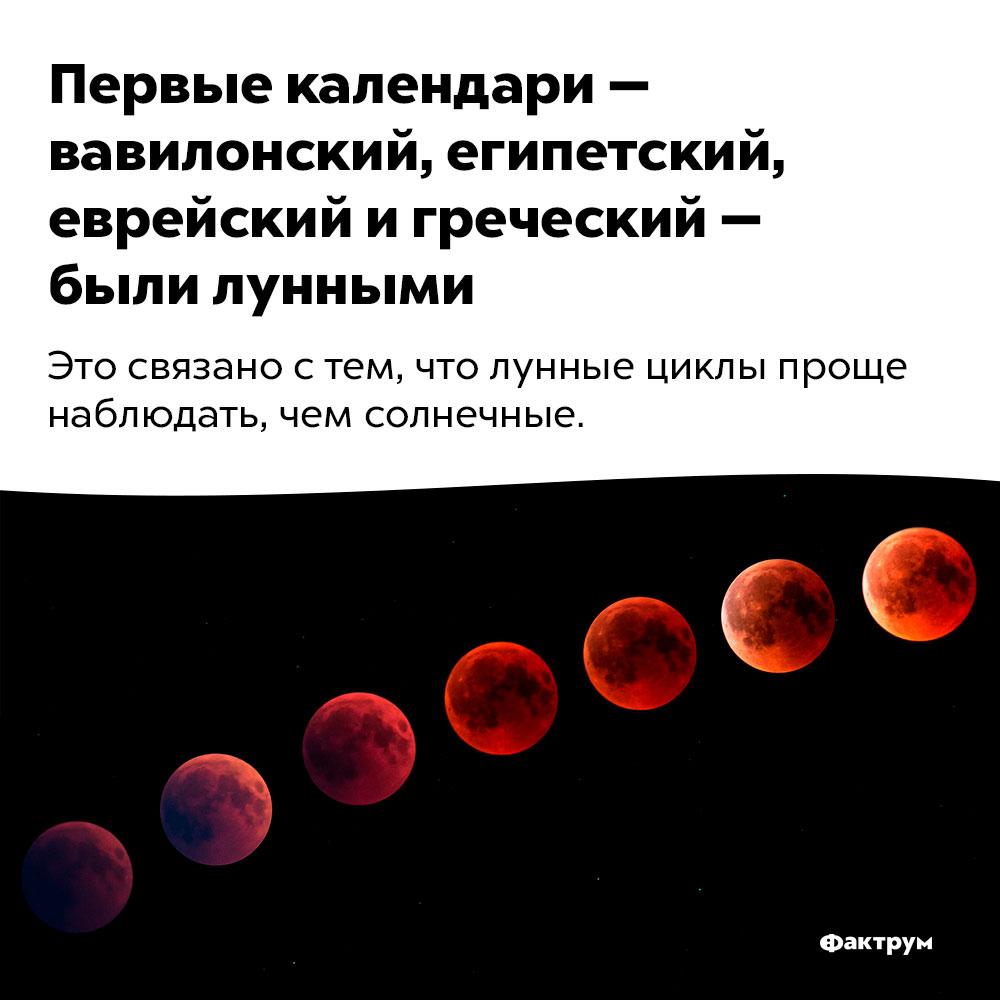 Первые календари — вавилонский, египетский, еврейский игреческий — были лунными. Это связано с тем, что лунные циклы проще наблюдать, чем солнечные.
