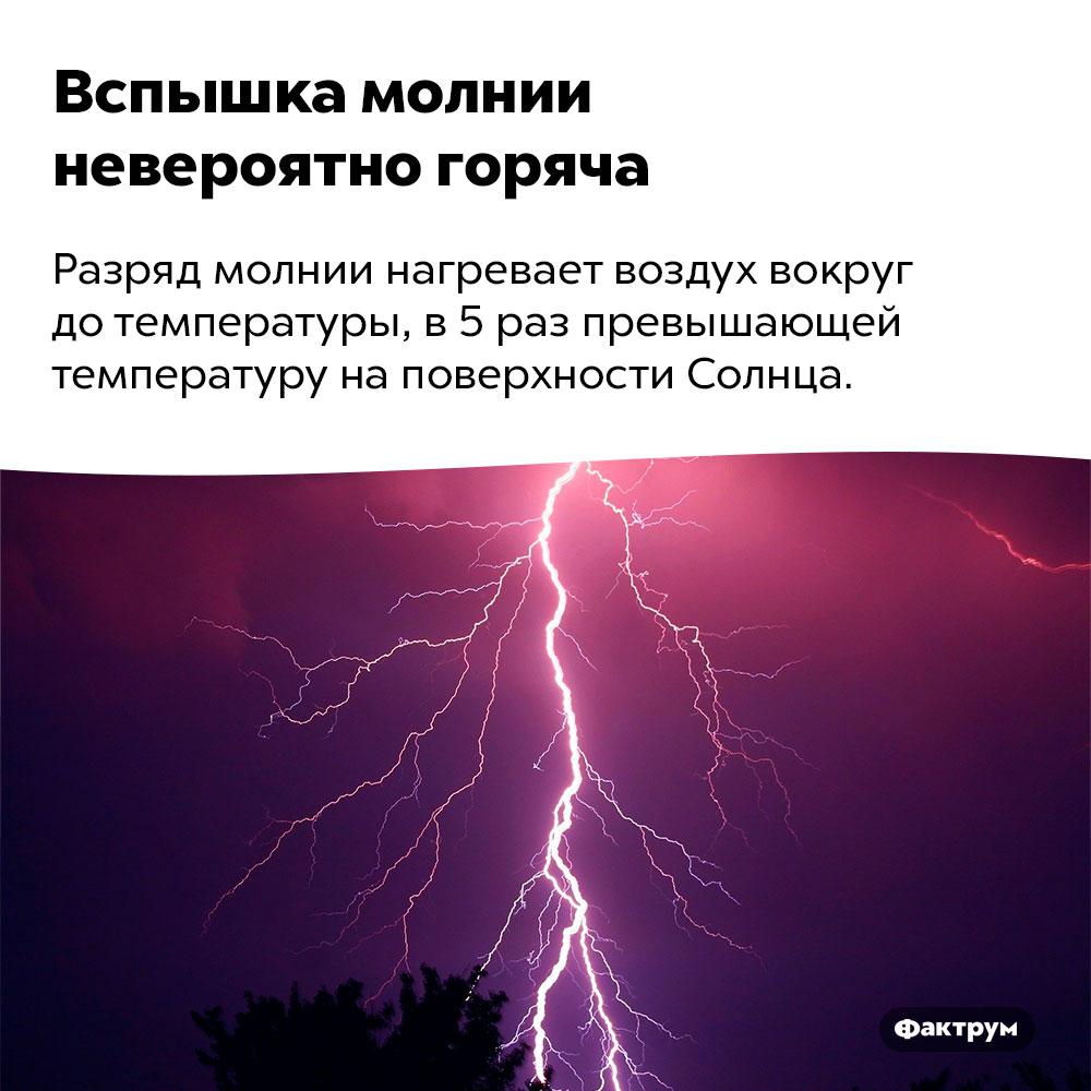 Вспышка молнии невероятно горяча. Разряд молнии нагревает воздух вокруг до температуры, в 5 раз превышающей температуру на поверхности Солнца.