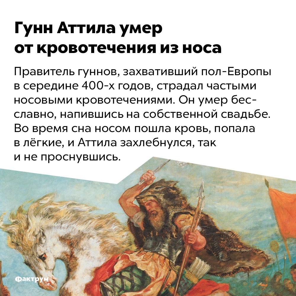 Гунн Аттила умер откровотечения износа. Правитель гуннов, захвативший пол-Европы в середине 400-х годов, страдал частыми носовыми кровотечениями. Он умер бесславно, напившись на собственной свадьбе. Во время сна носом пошла кровь, попала в лёгкие, и Аттила захлебнулся, так и не проснувшись.