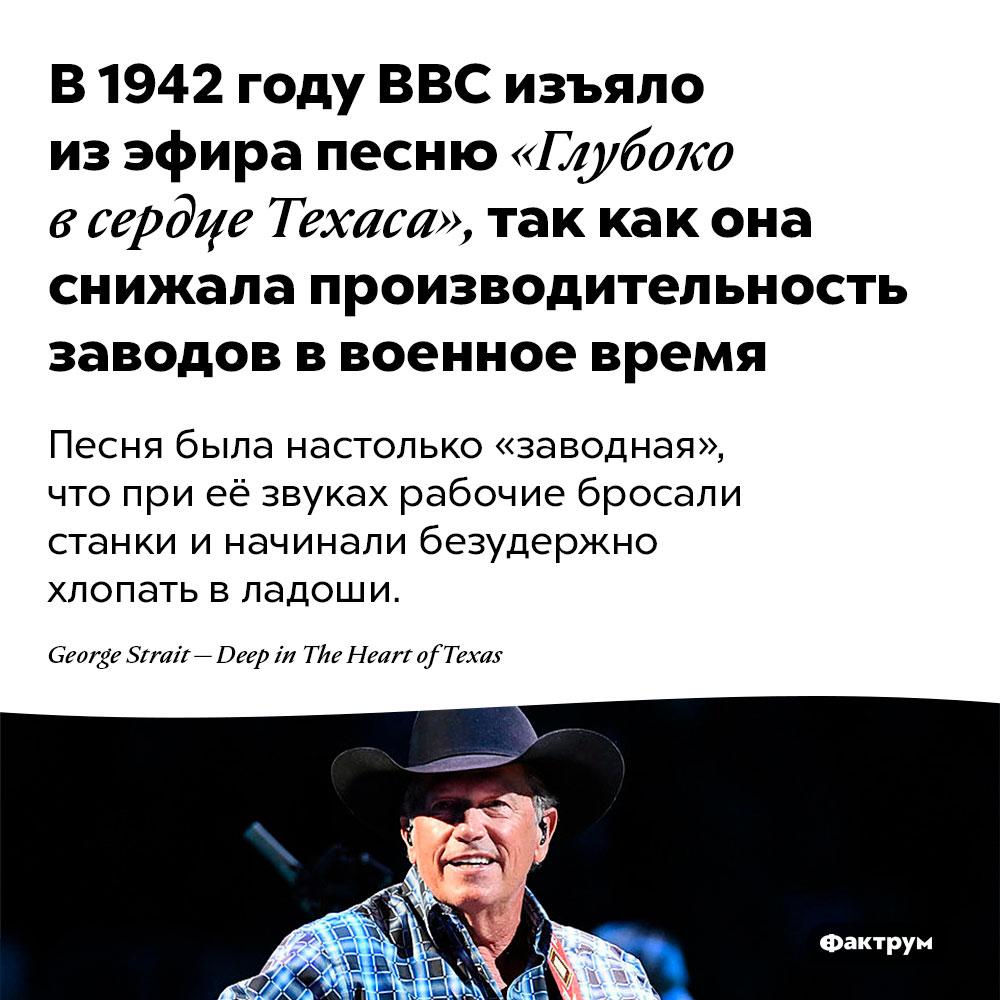 В1942году BBC изъяло изэфира песню «Глубоко всердце Техаса», так как она снижала производительность заводов ввоенное время. Песня была настолько «заводная», что при её звуках рабочие бросали станки и начинали безудержно хлопать в ладоши.