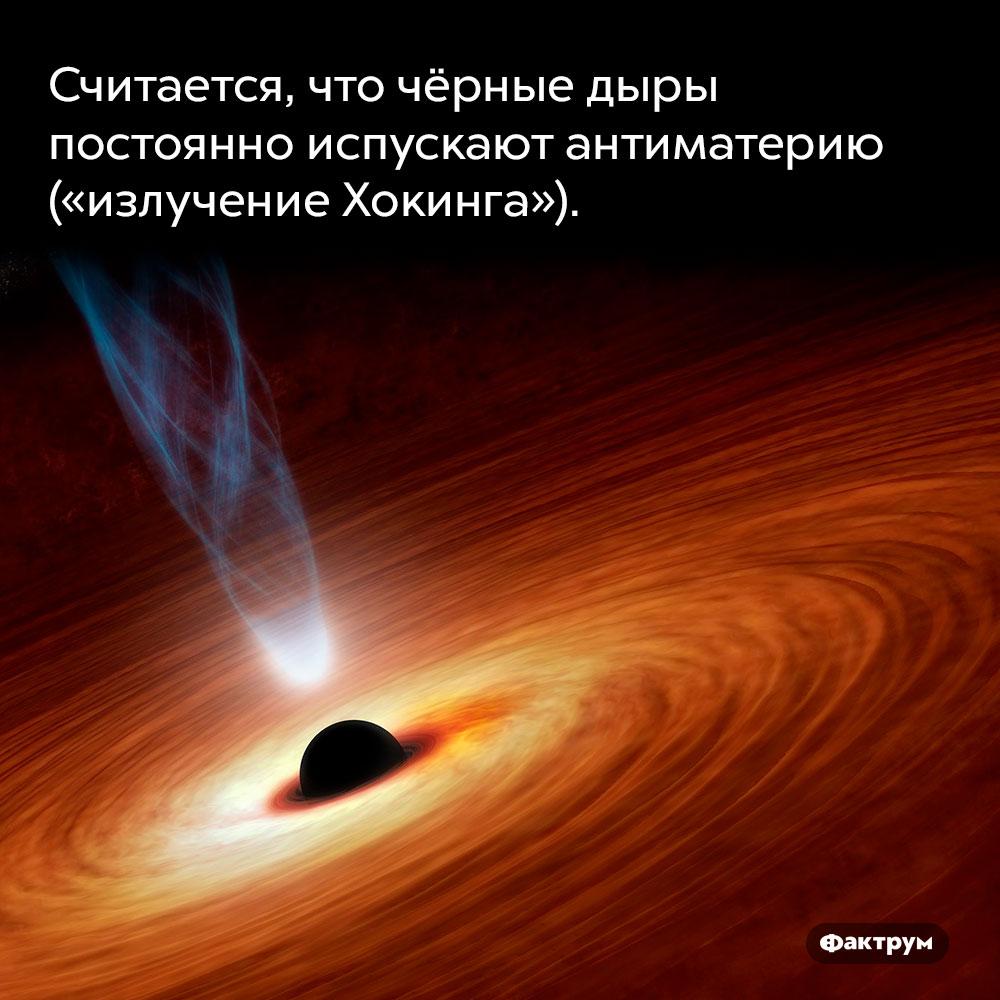 Считается, что чёрные дыры постоянно испускают антиматерию («излучение Хокинга»).