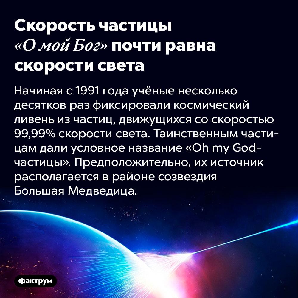 Скорость частицы «Омой Бог» почти равна скорости света. Начиная с 1991 года учёные несколько десятков раз фиксировали космический ливень из частиц, движущихся со скоростью 99,99% скорости света. Таинственным частицам дали условное название «Oh my God-частицы». Предположительно, их источник располагается в районе созвездия Большая Медведица.