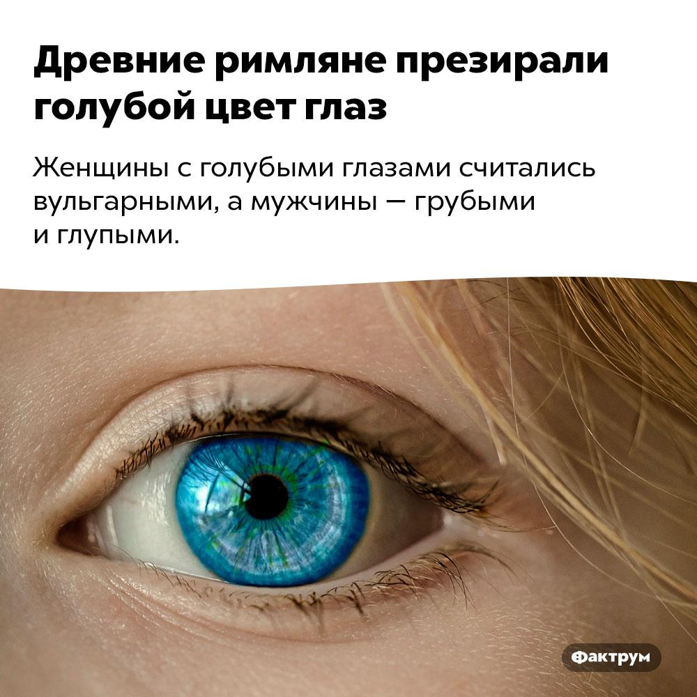 Древние римляне презирали голубой цвет глаз. Женщины с голубыми глазами считались вульгарными, а мужчины — грубыми и глупыми.