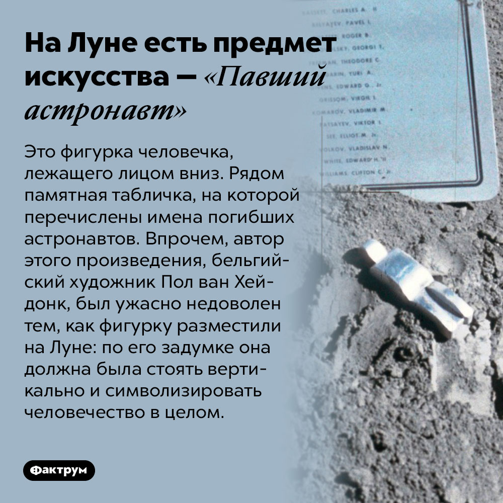 НаЛуне есть предмет искусства — «Павший астронавт». Это фигурка человечка, лежащего лицом вниз. Рядом памятная табличка, на которой перечислены имена погибших астронавтов. Впрочем, автор этого произведения, бельгийский художник Пол ван Хейдонк, был ужасно недоволен тем, как фигурку разместили на Луне: по его задумке она должна была стоять вертикально и символизировать человечество в целом.
