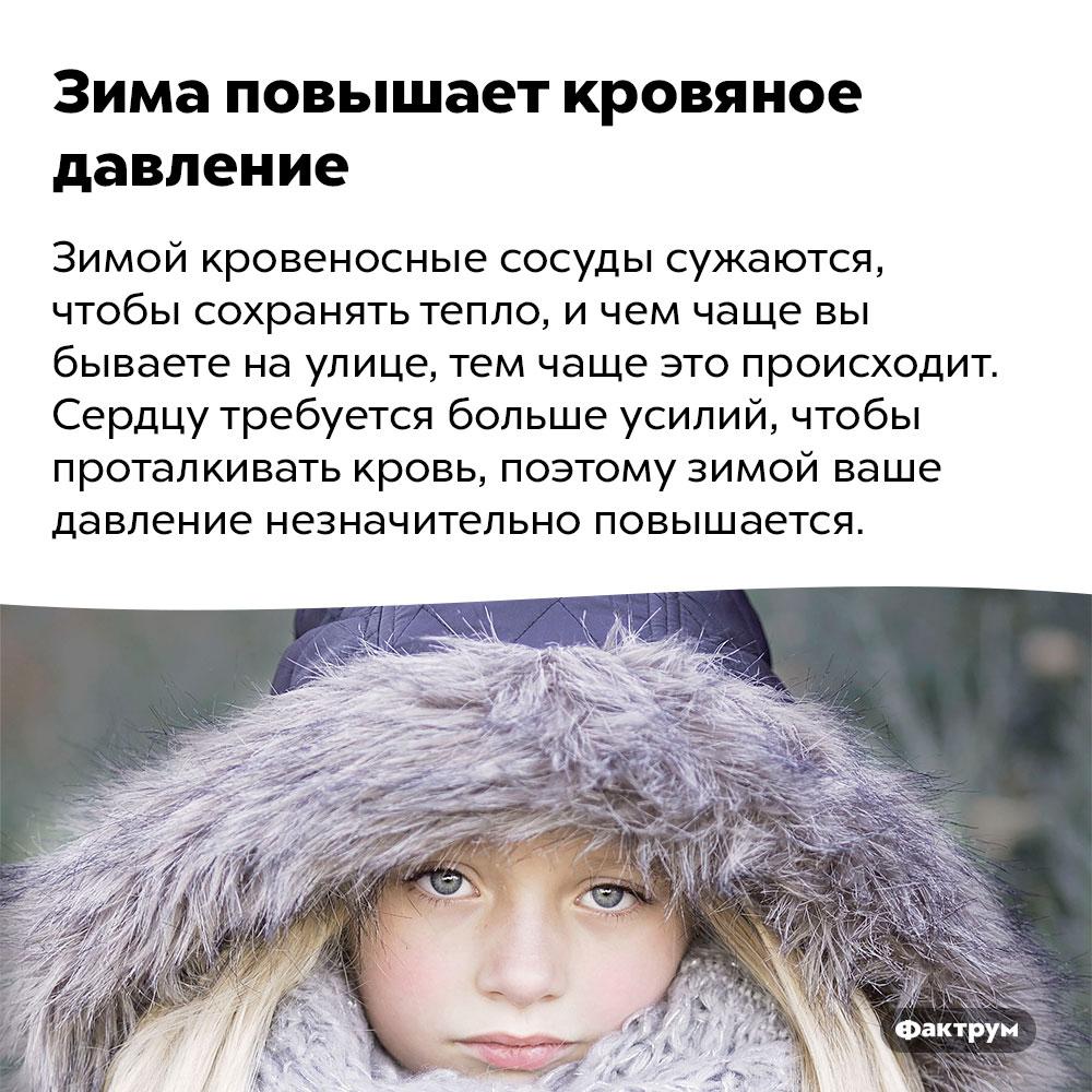 Зима повышает кровяное давление. Зимой кровеносные сосуды сужаются, чтобы сохранять тепло, и чем чаще вы бываете на улице, тем чаще это происходит. Сердцу требуется больше усилий, чтобы проталкивать кровь, поэтому зимой ваше давление незначительно повышается.