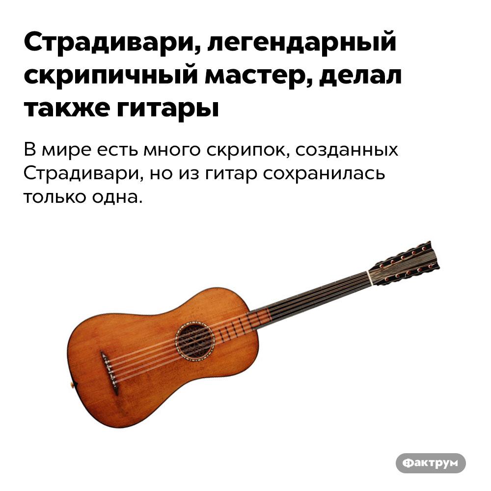 Страдивари, легендарный скрипичный мастер, делал также гитары. В мире есть много скрипок, созданных Страдивари, но из гитар сохранилась только одна.