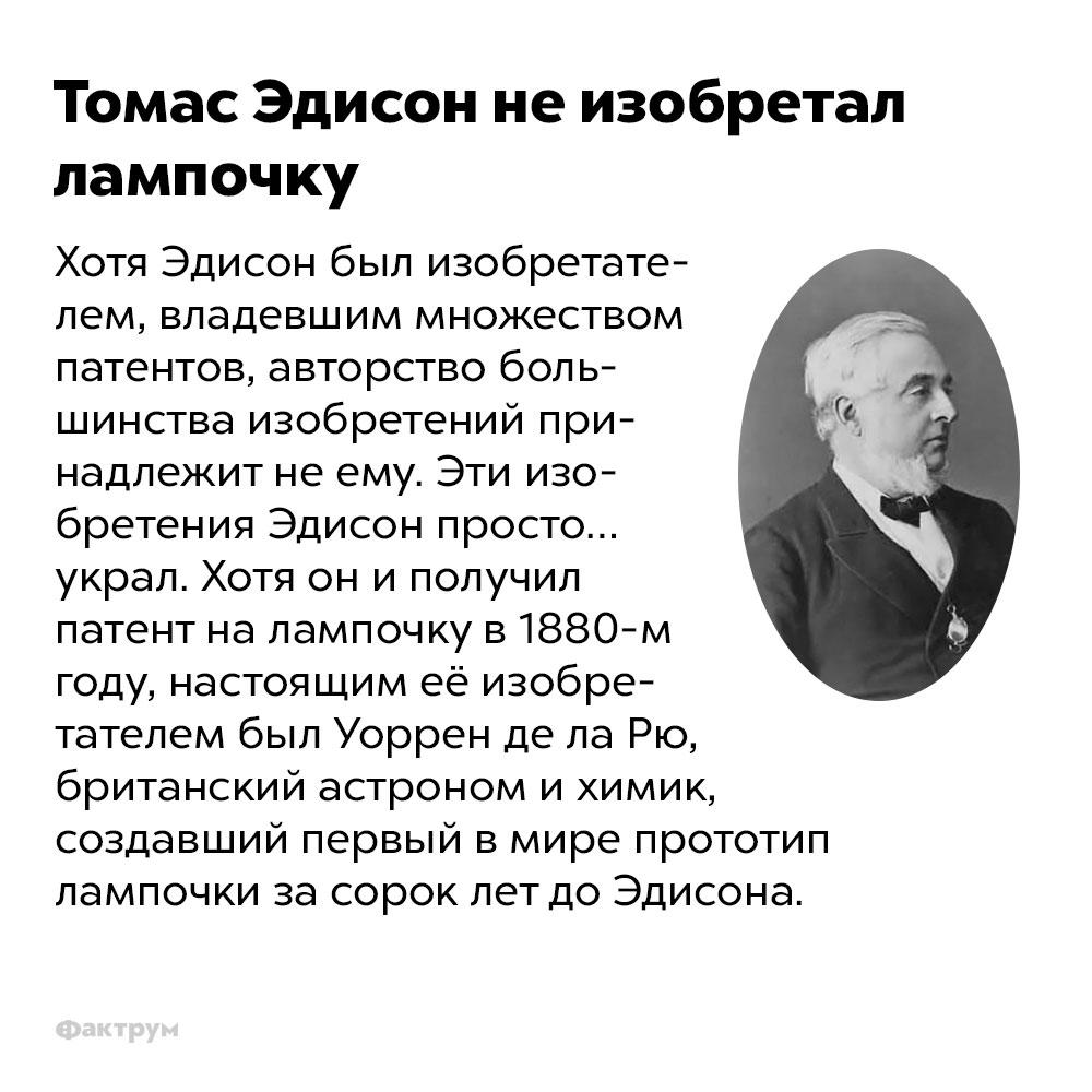 Томас Эдисон неизобретал лампочку. Хотя Эдисон был изобретателем, владевшим множеством патентов, авторство большинства изобретений принадлежит не ему. Эти изобретения Эдисон просто… украл. Хотя он и получил патент на горящую лампочку в 1880-м году, настоящим её изобретателем был Уоррен де ла Рю, британский астроном и химик, создавший первый в мире прототип лампочки за сорок лет до Эдисона.