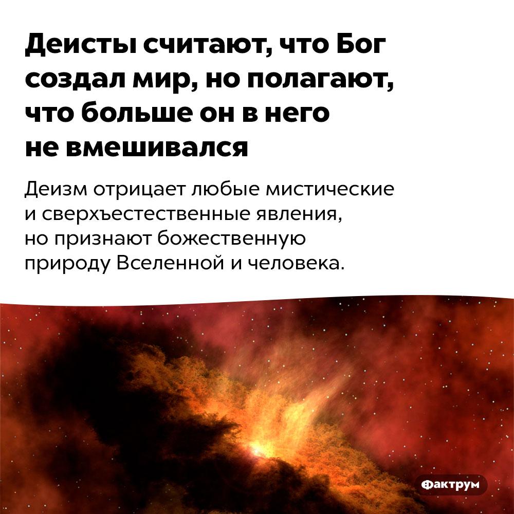 Деисты считают, что Бог создал мир, нополагают, что больше он внего невмешивался. Деизм отрицает любые мистические и сверхъестественные явления, но признают божественную природу Вселенной и человека.
