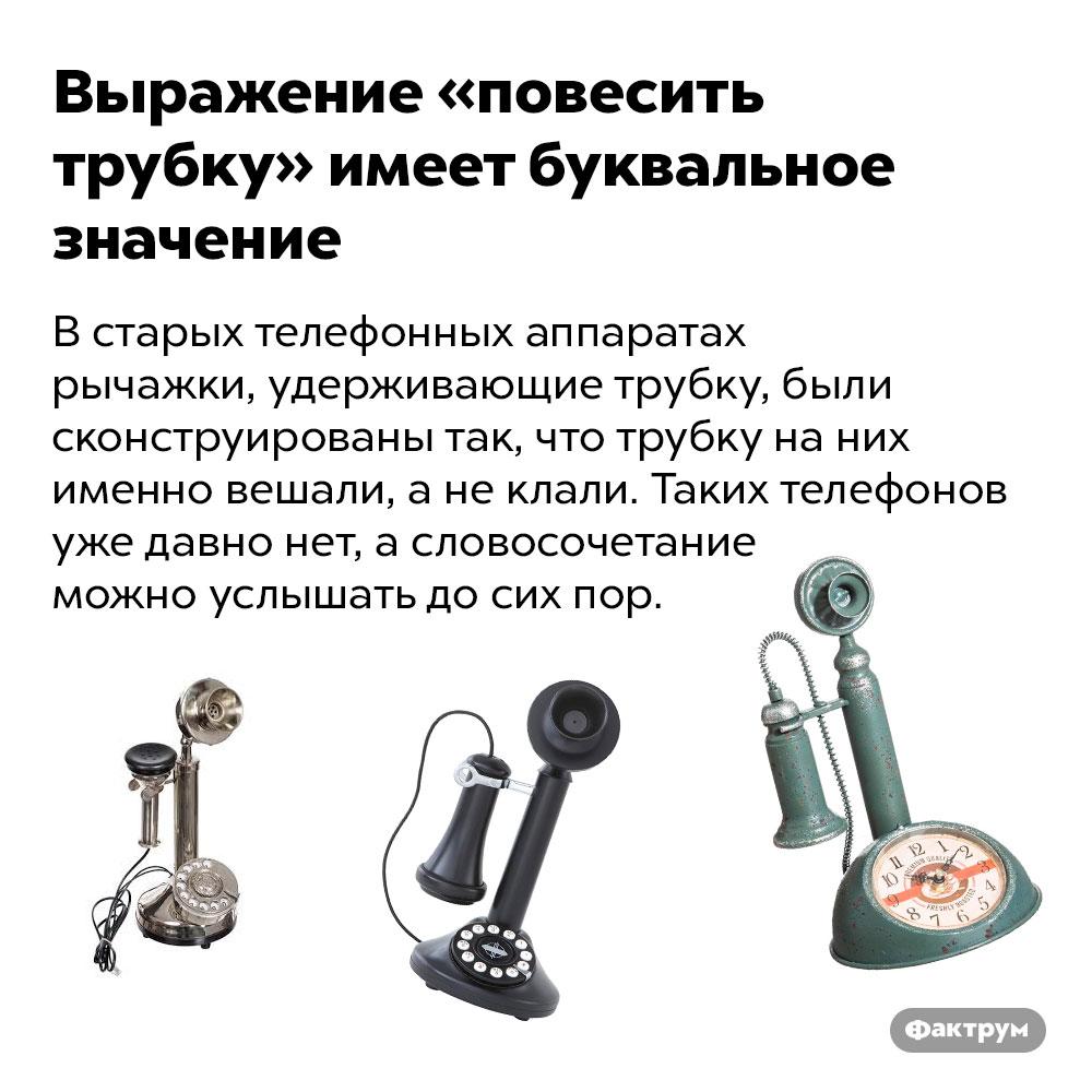 Выражение «повесить трубку» имеет буквальное значение. В старых телефонных аппаратах рычажки, удерживающие трубку, были сконструированы так, что трубку на них именно вешали, а не клали. Таких телефонов уже давно нет, а словосочетание можно услышать до сих пор.