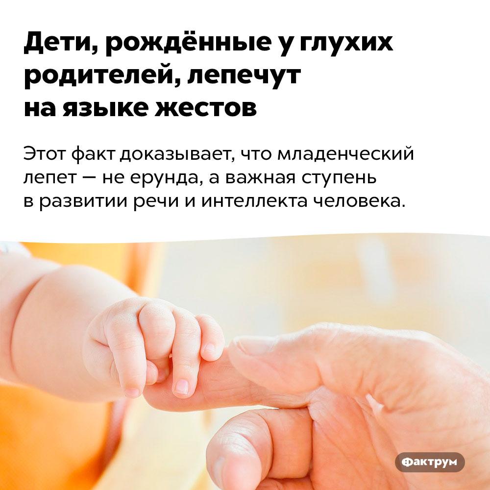 Дети, рождённые углухих родителей, лепечут наязыке жестов. Этот факт доказывает, что младенческий лепет — не ерунда, а важная ступень в развитии речи и интеллекта человека.
