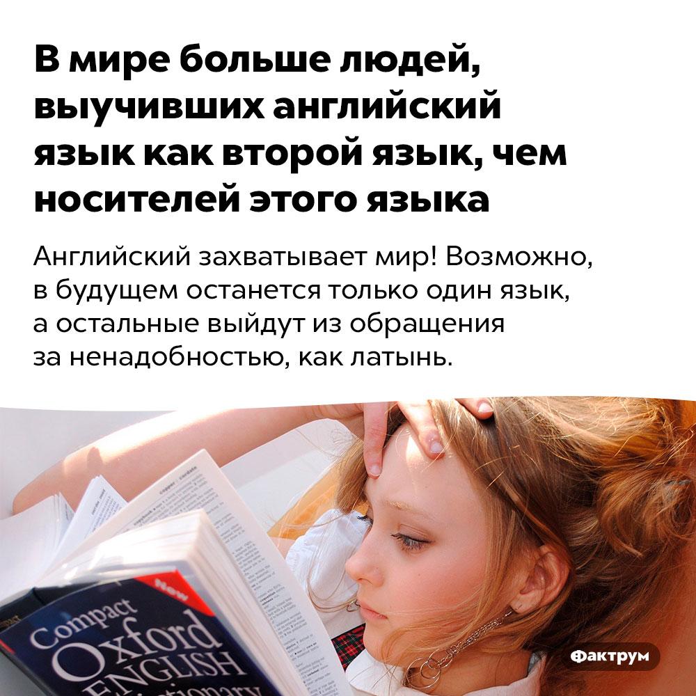 Вмире больше людей, выучивших английский язык как второй язык, чем носителей этого языка. Английский захватывает мир! Возможно, в будущем останется только один язык, а остальные выйдут из обращения за ненадобностью, как латынь.
